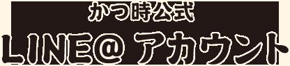 かつ時 LINE@ アカウント